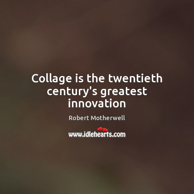 Collage is the twentieth century's greatest innovation Robert Motherwell Picture Quote