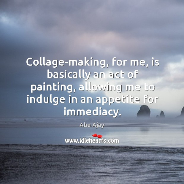 Image, Collage-making, for me, is basically an act of painting, allowing me to