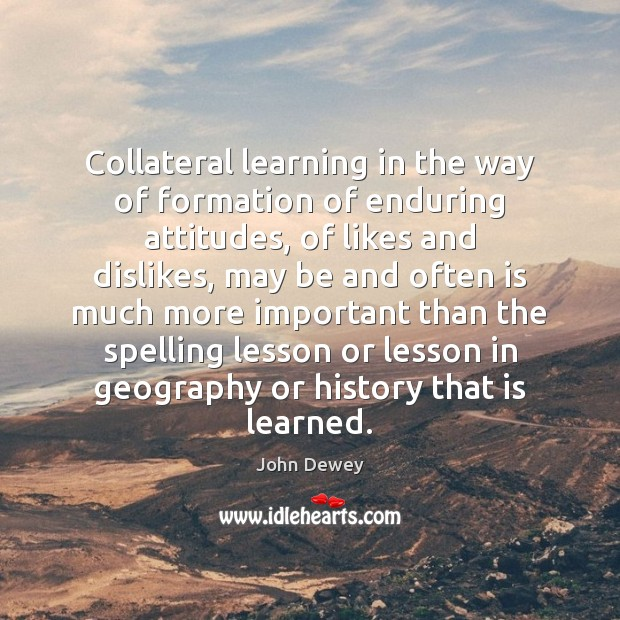 Collateral learning in the way of formation of enduring attitudes, of likes John Dewey Picture Quote