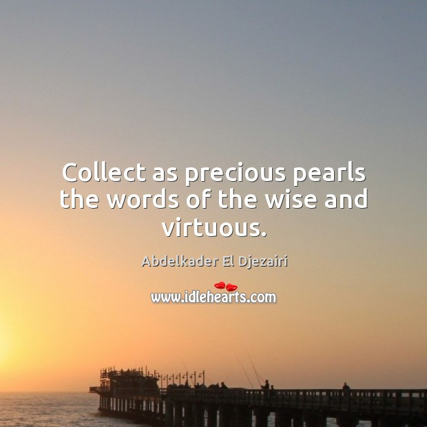 Image, Collect as precious pearls the words of the wise and virtuous.
