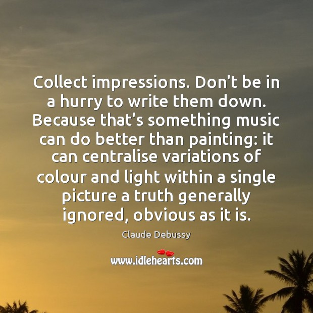 Collect impressions. Don't be in a hurry to write them down. Because Image