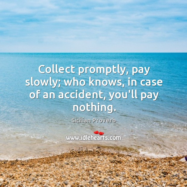 Collect promptly, pay slowly; who knows, in case of an accident, you'll pay nothing. Sicilian Proverbs Image
