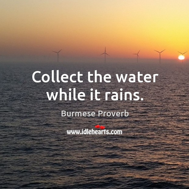 Collect the water while it rains. Burmese Proverbs Image
