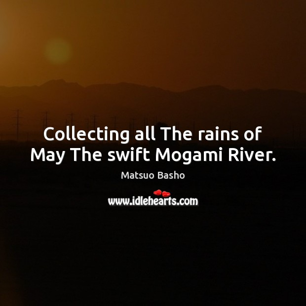 Collecting all The rains of May The swift Mogami River. Matsuo Basho Picture Quote