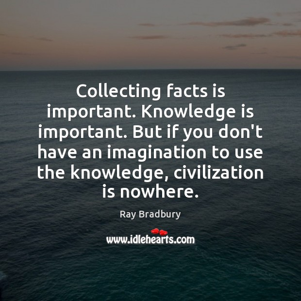 Collecting facts is important. Knowledge is important. But if you don't have Image