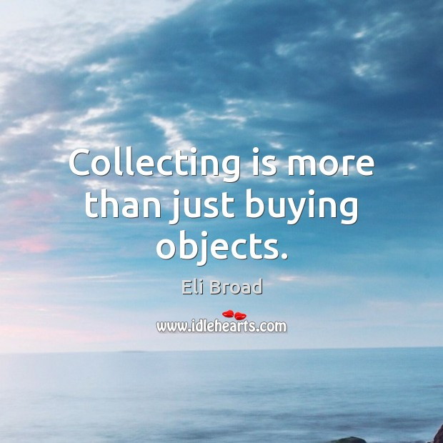 Collecting is more than just buying objects. Image