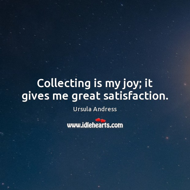 Collecting is my joy; it gives me great satisfaction. Ursula Andress Picture Quote