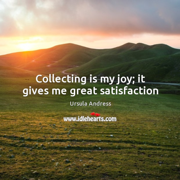 Collecting is my joy; it gives me great satisfaction Ursula Andress Picture Quote