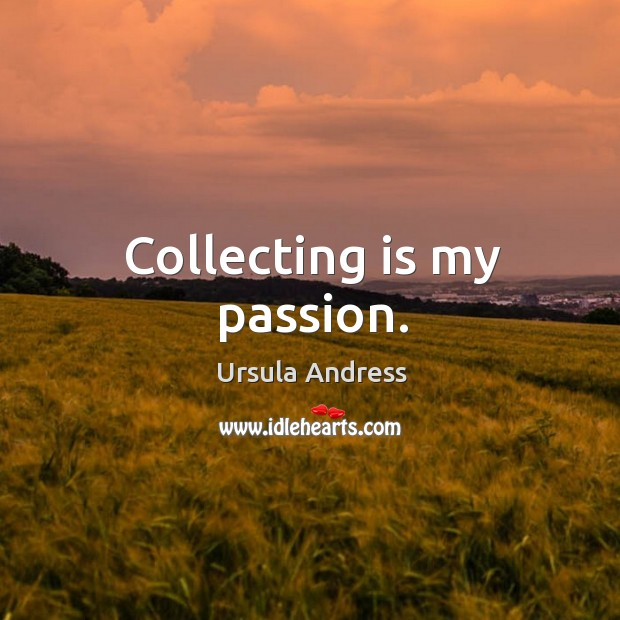 Collecting is my passion. Ursula Andress Picture Quote