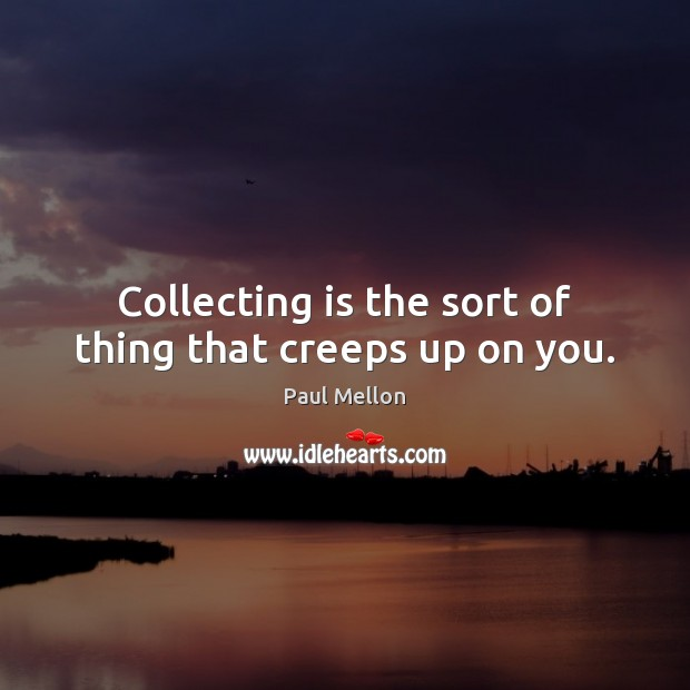 Collecting is the sort of thing that creeps up on you. Image