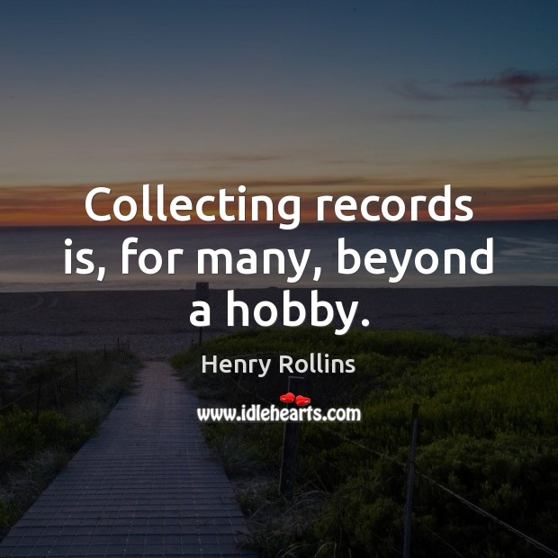 Collecting records is, for many, beyond a hobby. Henry Rollins Picture Quote
