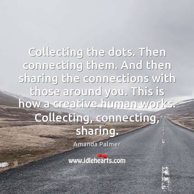 Image, Collecting the dots. Then connecting them. And then sharing the connections with