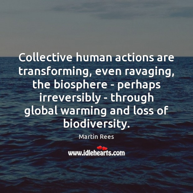Collective human actions are transforming, even ravaging, the biosphere – perhaps irreversibly Martin Rees Picture Quote