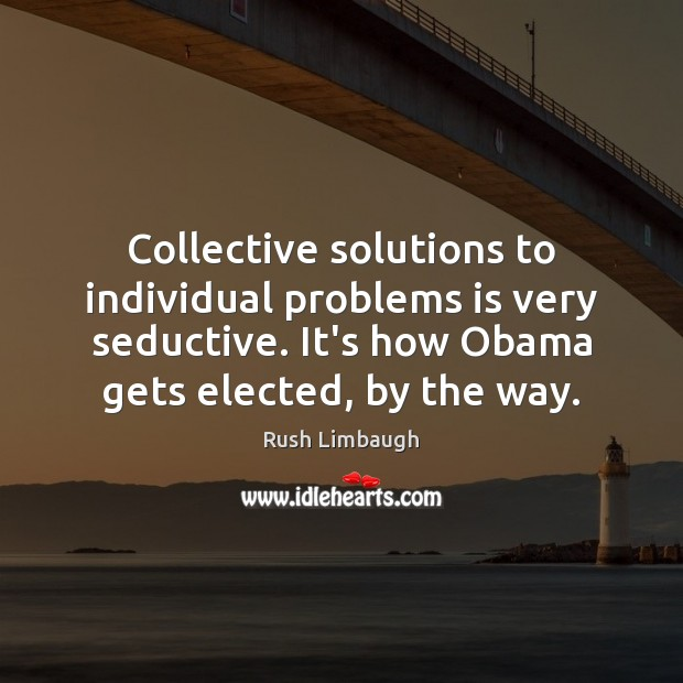 Collective solutions to individual problems is very seductive. It's how Obama gets Rush Limbaugh Picture Quote