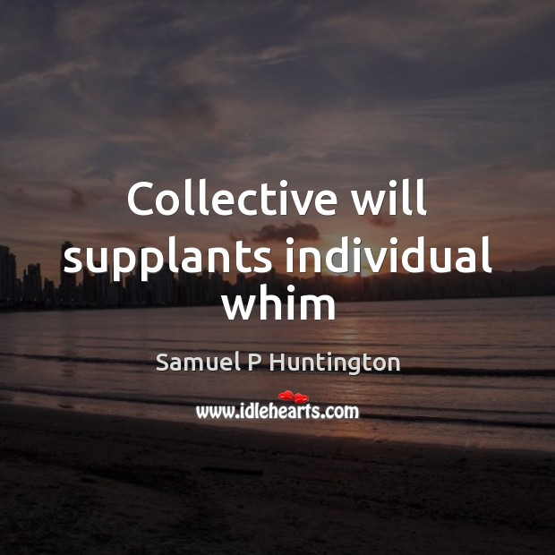 Collective will supplants individual whim Samuel P Huntington Picture Quote