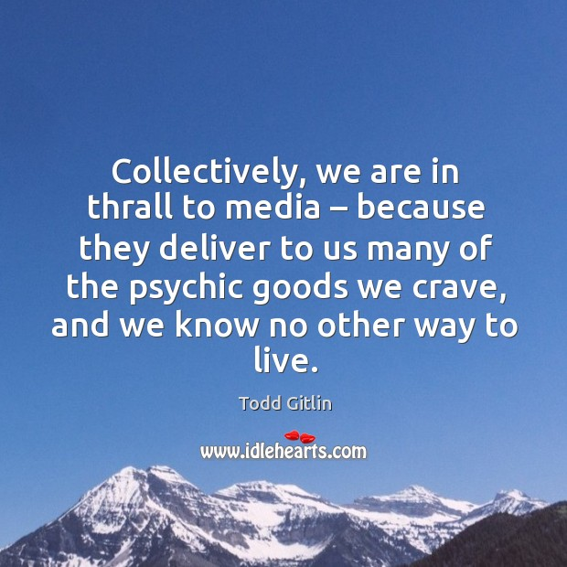 Collectively, we are in thrall to media – because they deliver to us many of the psychic Image