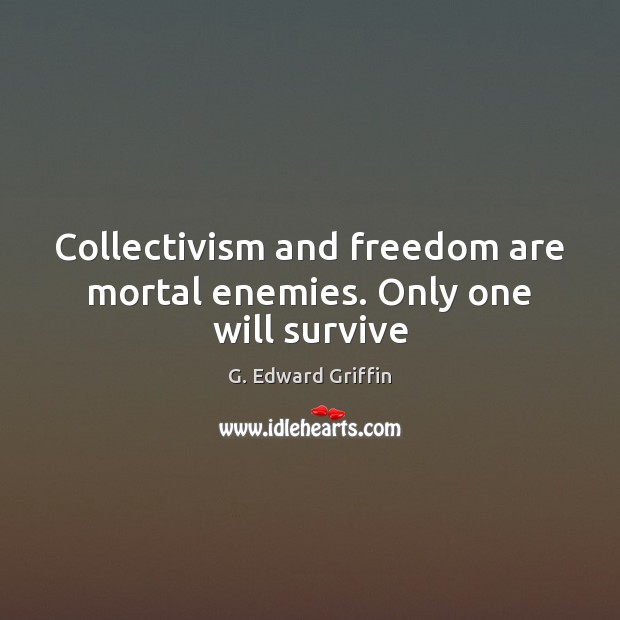 Collectivism and freedom are mortal enemies. Only one will survive G. Edward Griffin Picture Quote