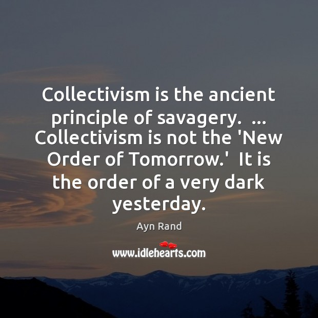 Collectivism is the ancient principle of savagery.  … Collectivism is not the 'New Ayn Rand Picture Quote