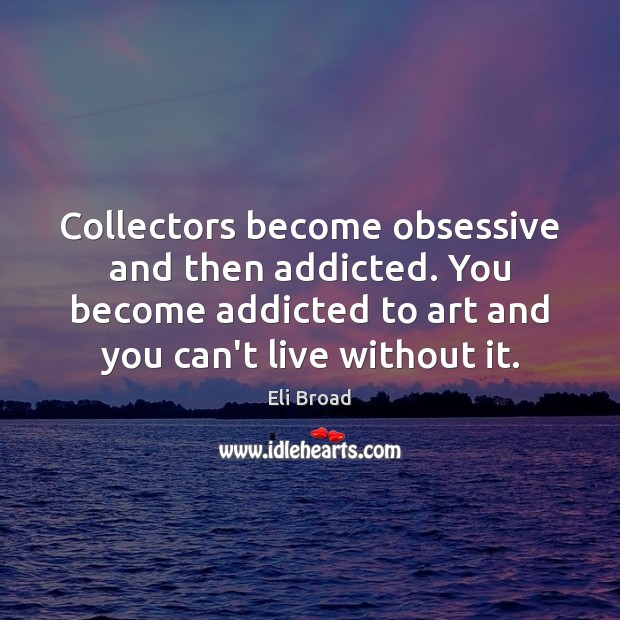Collectors become obsessive and then addicted. You become addicted to art and Image
