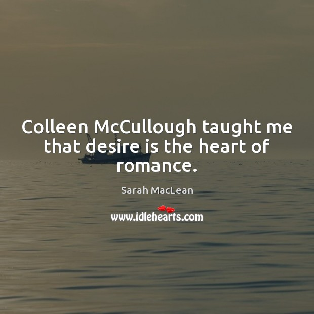 Colleen McCullough taught me that desire is the heart of romance. Sarah MacLean Picture Quote