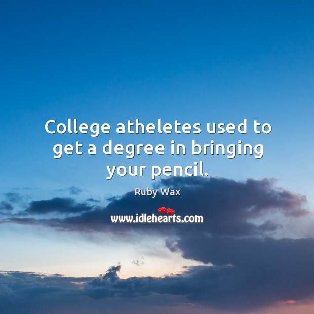 College atheletes used to get a degree in bringing your pencil. Ruby Wax Picture Quote