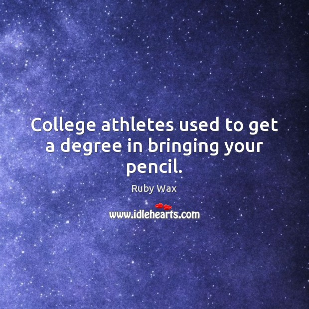 College athletes used to get a degree in bringing your pencil. Ruby Wax Picture Quote