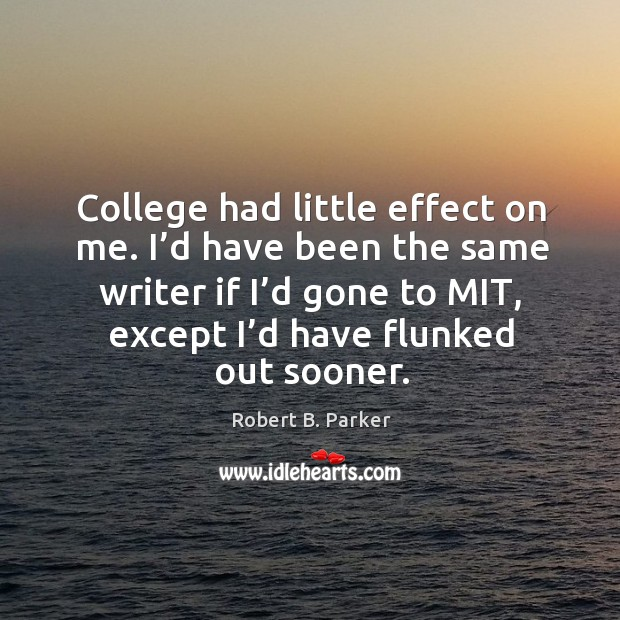 College had little effect on me. I'd have been the same writer if I'd gone to mit, except I'd have flunked out sooner. Image