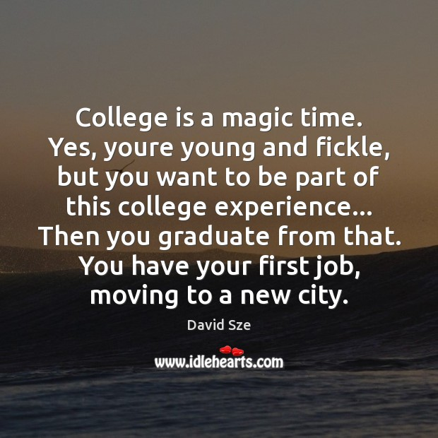 College is a magic time. Yes, youre young and fickle, but you College Quotes Image