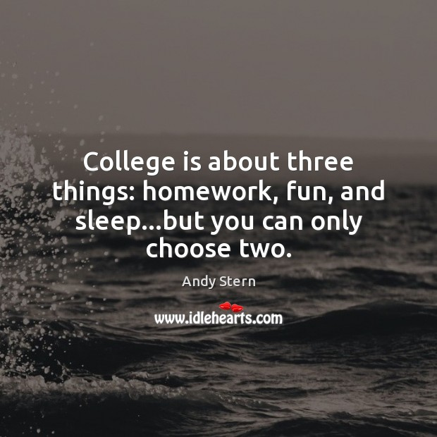 College is about three things: homework, fun, and sleep…but you can only choose two. College Quotes Image