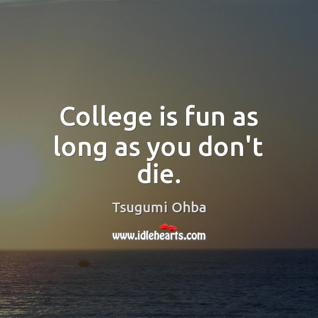 College is fun as long as you don't die. College Quotes Image