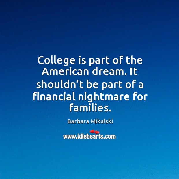 College is part of the american dream. It shouldn't be part of a financial nightmare for families. Barbara Mikulski Picture Quote