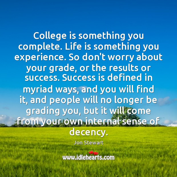 College is something you complete. Life is something you experience. So don't Jon Stewart Picture Quote