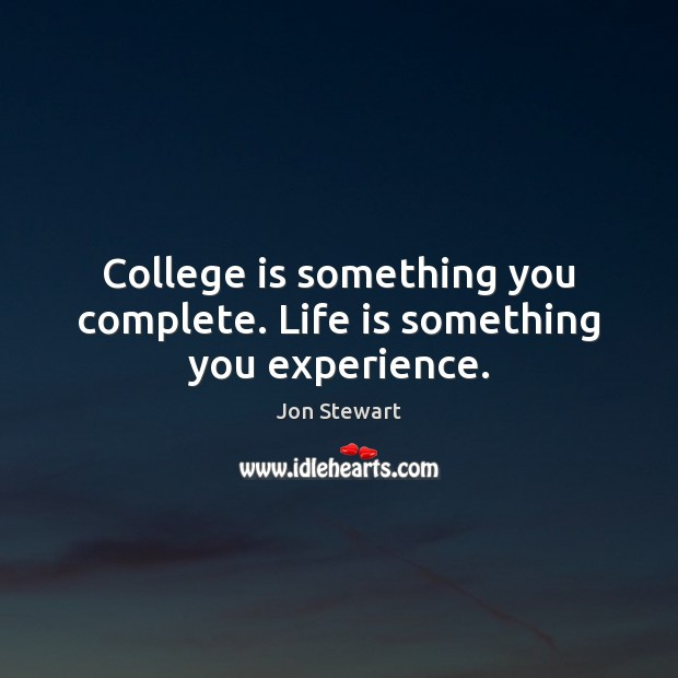College is something you complete. Life is something you experience. Image