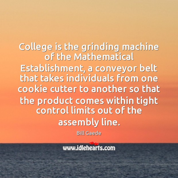 College is the grinding machine of the Mathematical Establishment, a conveyor belt College Quotes Image