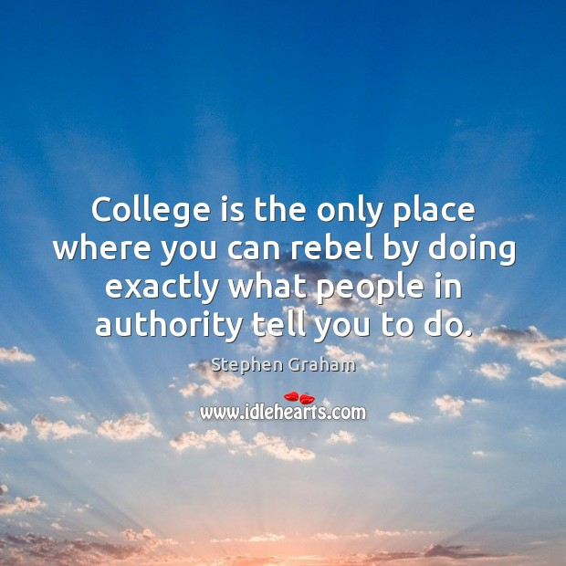 College is the only place where you can rebel by doing exactly College Quotes Image