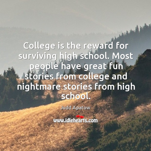 College is the reward for surviving high school. Most people have great fun stories from college College Quotes Image