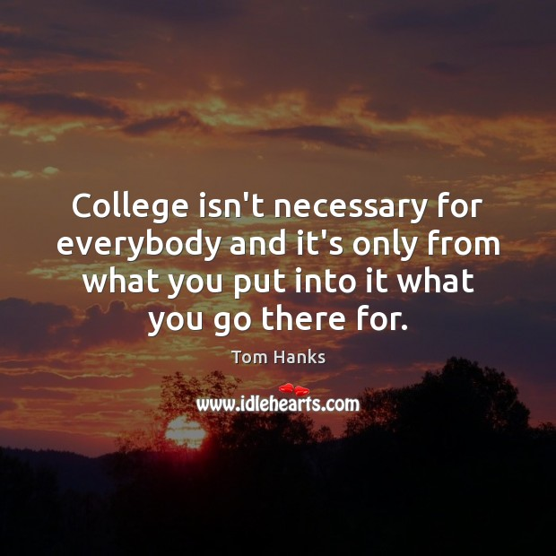 College isn't necessary for everybody and it's only from what you put College Quotes Image