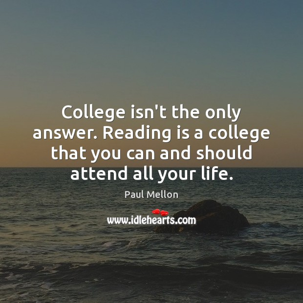 College isn't the only answer. Reading is a college that you can College Quotes Image