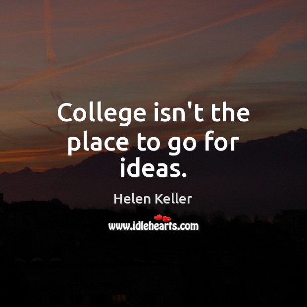 College isn't the place to go for ideas. College Quotes Image