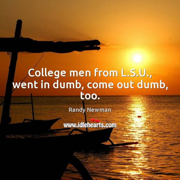 College men from L.S.U., went in dumb, come out dumb, too. Randy Newman Picture Quote
