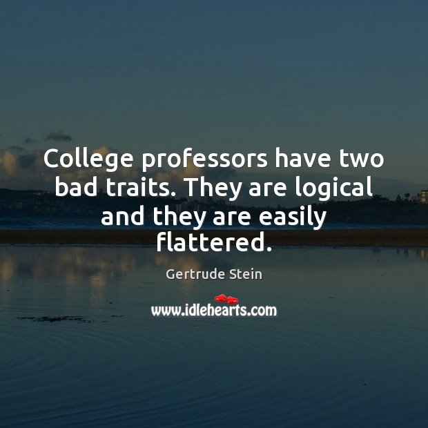 College professors have two bad traits. They are logical and they are easily flattered. Image