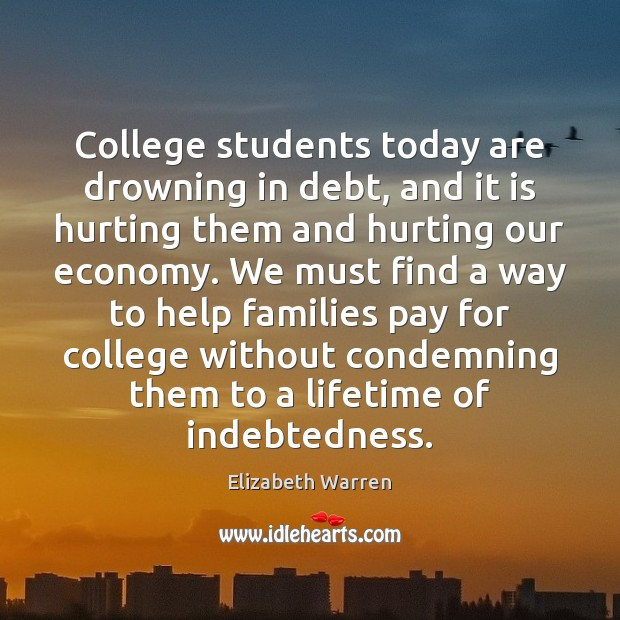 College students today are drowning in debt, and it is hurting them Elizabeth Warren Picture Quote