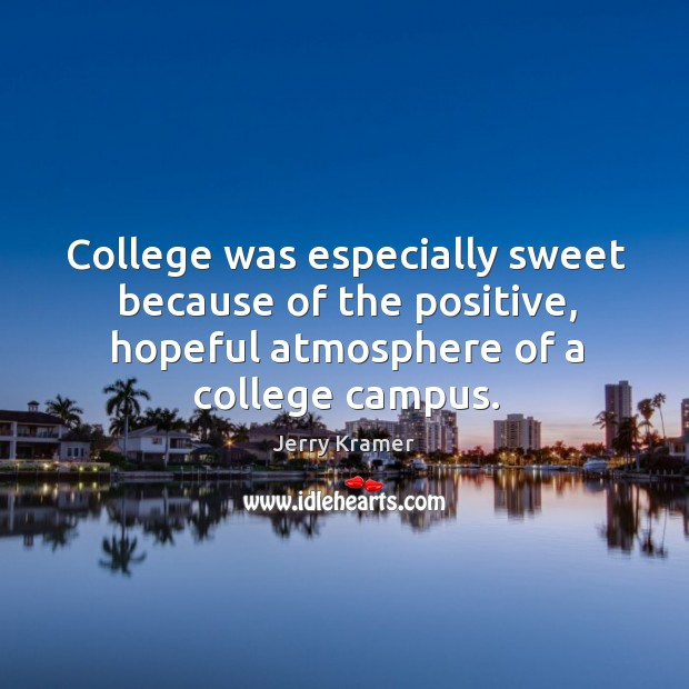 College was especially sweet because of the positive, hopeful atmosphere of a college campus. Image