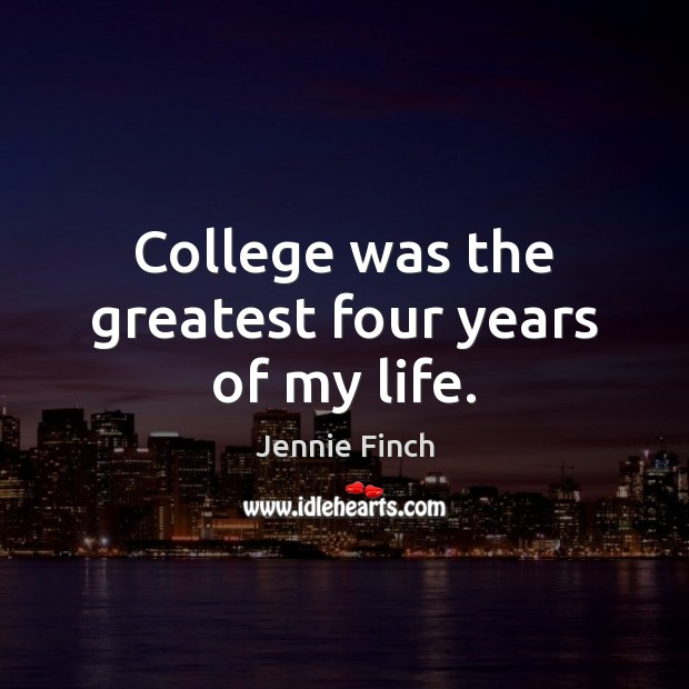 College was the greatest four years of my life. Jennie Finch Picture Quote