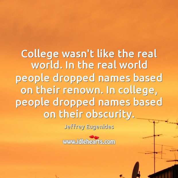 College wasn't like the real world. In the real world people dropped Image