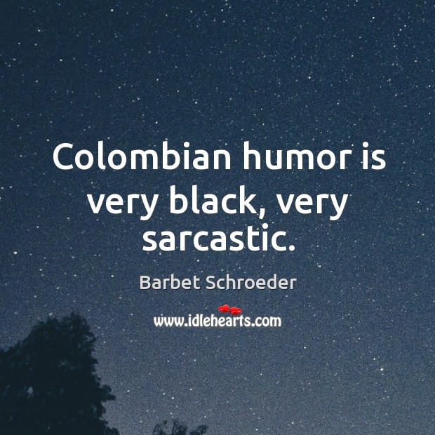 Image, Colombian humor is very black, very sarcastic.