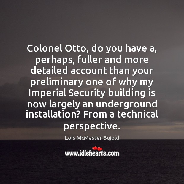 Colonel Otto, do you have a, perhaps, fuller and more detailed account Lois McMaster Bujold Picture Quote