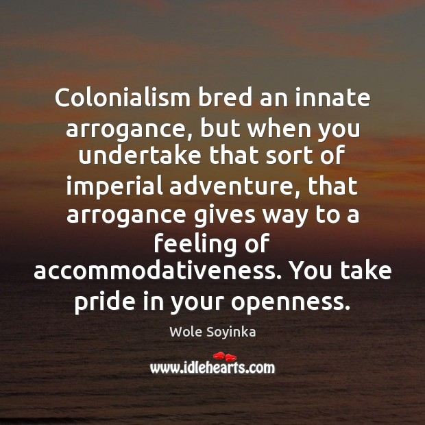 Colonialism bred an innate arrogance, but when you undertake that sort of Wole Soyinka Picture Quote