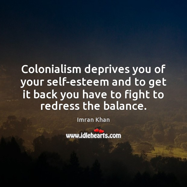 Colonialism deprives you of your self-esteem and to get it back you Imran Khan Picture Quote