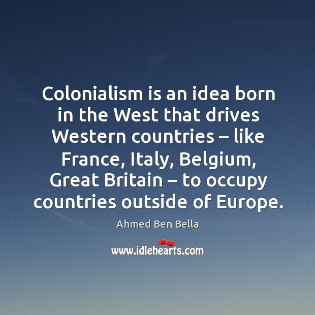 Colonialism is an idea born in the west that drives western countries – like france, italy Image